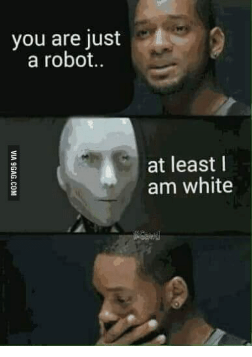 ?u=https%3A%2F%2Fpics.me.me%2Fyou-are-just-a-robot-at-least-i-am-white-15168948.png