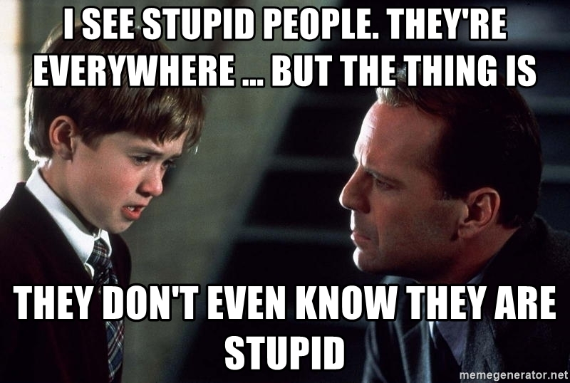 i-see-stupid-people-theyre-everywhere-but-the-thing-is-they-dont-even-know-they-are-stupid.jpg