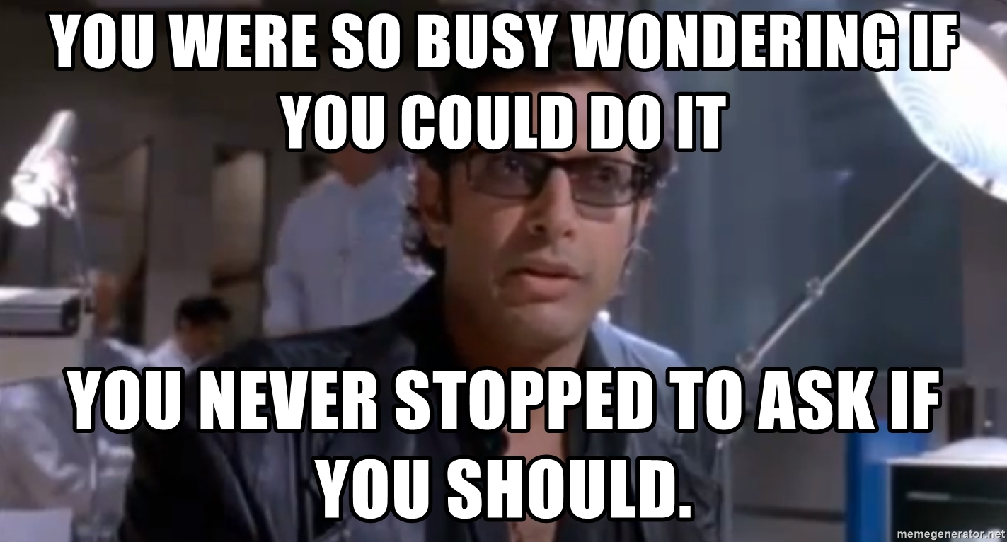 you-were-so-busy-wondering-if-you-could-do-it-you-never-stopped-to-ask-if-you-should.jpg