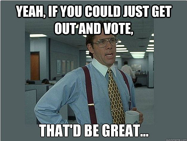yeah-if-you-could-just-get-out-and-vote-thatd-be-great-voting-meme.jpg